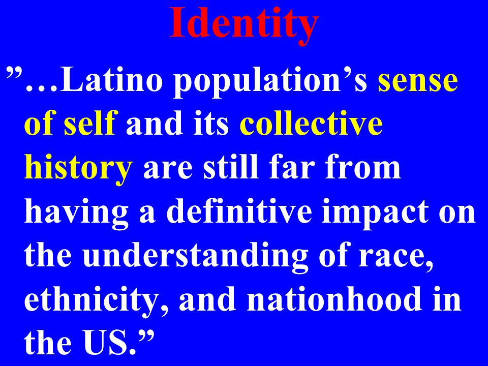 Identity …Latino population's sense of self and its collective history are still far from having a definitive impact on the understanding of race, ethnicity, and nationhood in the US.