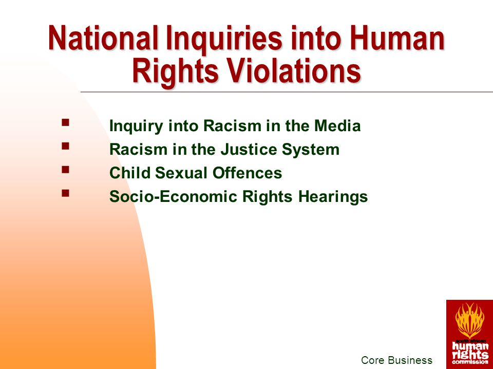  Inquiry into Racism in the Media  Racism in the Justice System  Child Sexual Offences  Socio-Economic Rights Hearings Core Business National Inquiries into Human Rights Violations