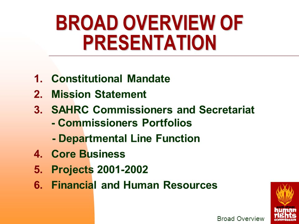 1.Constitutional Mandate 2.Mission Statement 3.SAHRC Commissioners and Secretariat - Commissioners Portfolios - Departmental Line Function 4.Core Business 5.Projects 2001-2002 6.Financial and Human Resources Broad Overview BROAD OVERVIEW OF PRESENTATION