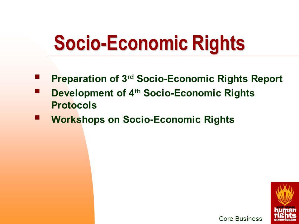  Preparation of 3 rd Socio-Economic Rights Report  Development of 4 th Socio-Economic Rights Protocols  Workshops on Socio-Economic Rights Core Business Socio-Economic Rights