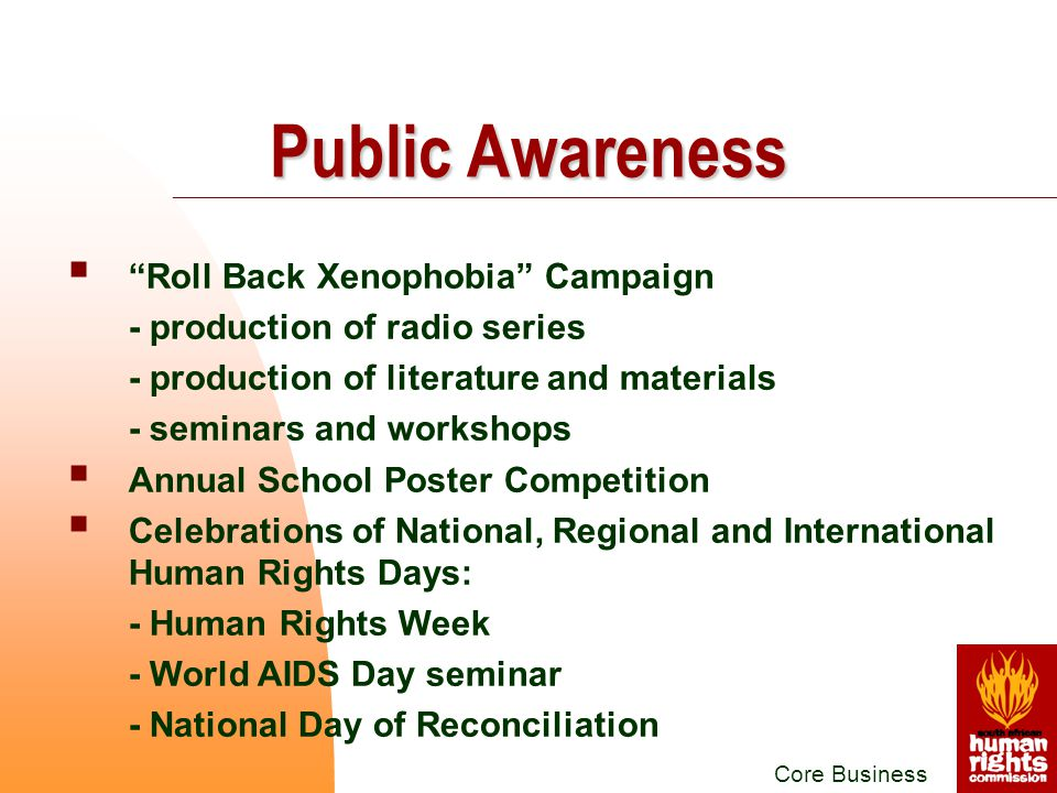 Roll Back Xenophobia Campaign - production of radio series - production of literature and materials - seminars and workshops  Annual School Poster Competition  Celebrations of National, Regional and International Human Rights Days: - Human Rights Week - World AIDS Day seminar - National Day of Reconciliation Core Business Public Awareness