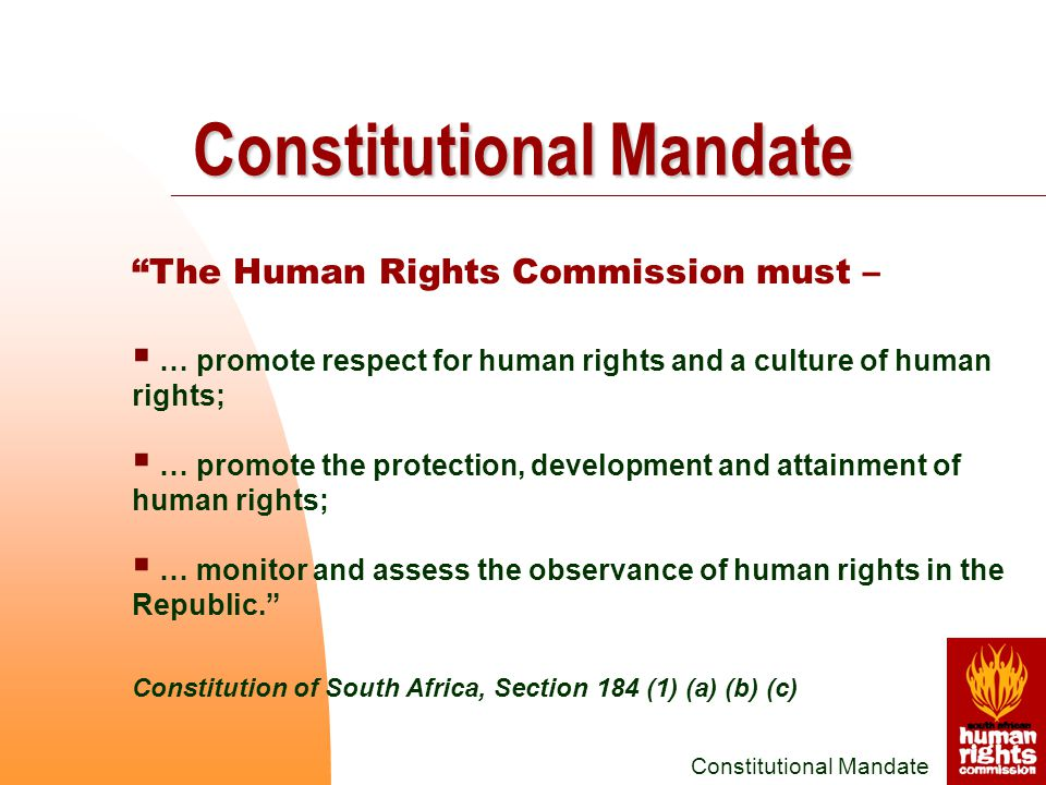 The Human Rights Commission must –  … promote respect for human rights and a culture of human rights;  … promote the protection, development and attainment of human rights;  … monitor and assess the observance of human rights in the Republic. Constitution of South Africa, Section 184 (1) (a) (b) (c) Constitutional Mandate