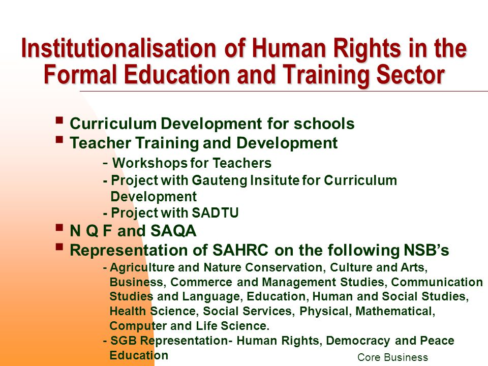  Curriculum Development for schools  Teacher Training and Development - Workshops for Teachers - Project with Gauteng Insitute for Curriculum Development - Project with SADTU  N Q F and SAQA  Representation of SAHRC on the following NSB's - Agriculture and Nature Conservation, Culture and Arts, Business, Commerce and Management Studies, Communication Studies and Language, Education, Human and Social Studies, Health Science, Social Services, Physical, Mathematical, Computer and Life Science.