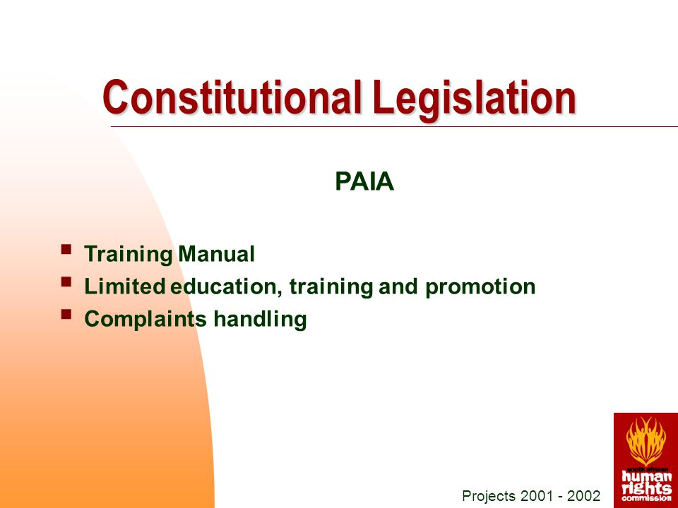 PAIA  Training Manual  Limited education, training and promotion  Complaints handling Projects 2001 - 2002 Constitutional Legislation