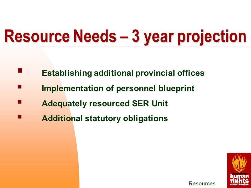 Resources  Establishing additional provincial offices  Implementation of personnel blueprint  Adequately resourced SER Unit  Additional statutory obligations Resource Needs – 3 year projection