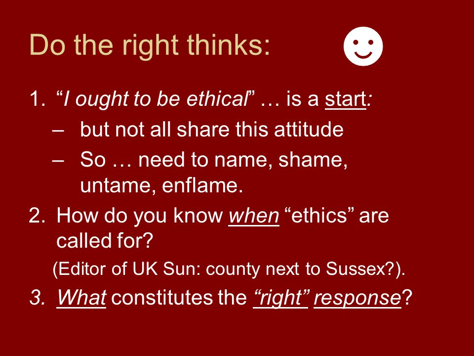 Do the right thinks: 1. I ought to be ethical … is a start: –but not all share this attitude –So … need to name, shame, untame, enflame.