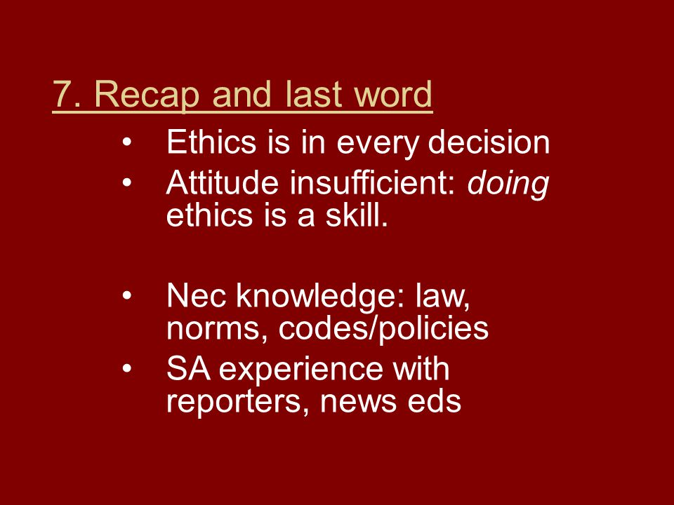 7. Recap and last word Ethics is in every decision Attitude insufficient: doing ethics is a skill.