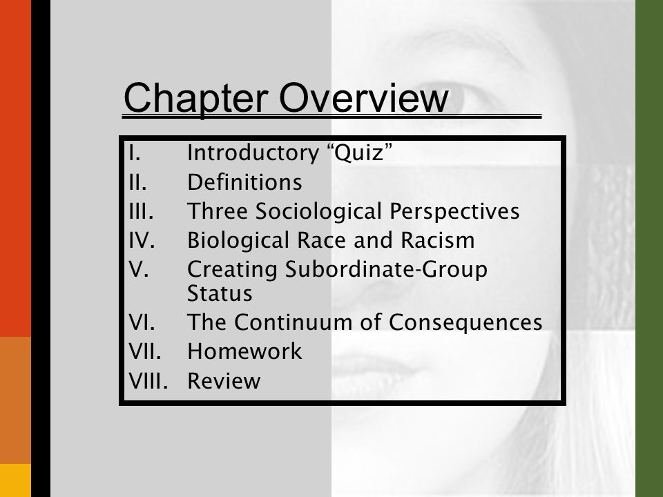 Chapter Overview I.Introductory Quiz II.Definitions III.Three Sociological Perspectives IV.Biological Race and Racism V.Creating Subordinate-Group Status VI.The Continuum of Consequences VII.Homework VIII.Review