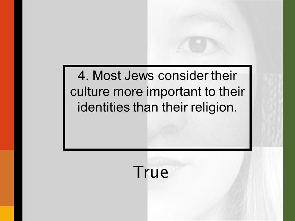 4. Most Jews consider their culture more important to their identities than their religion. True