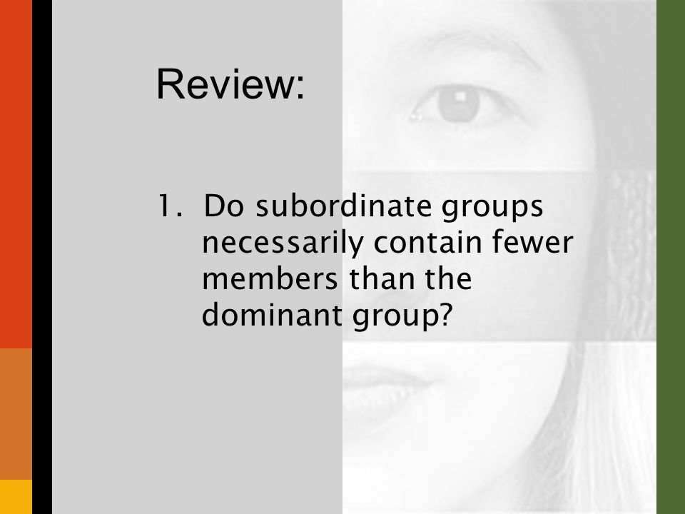 1. Do subordinate groups necessarily contain fewer members than the dominant group Review: