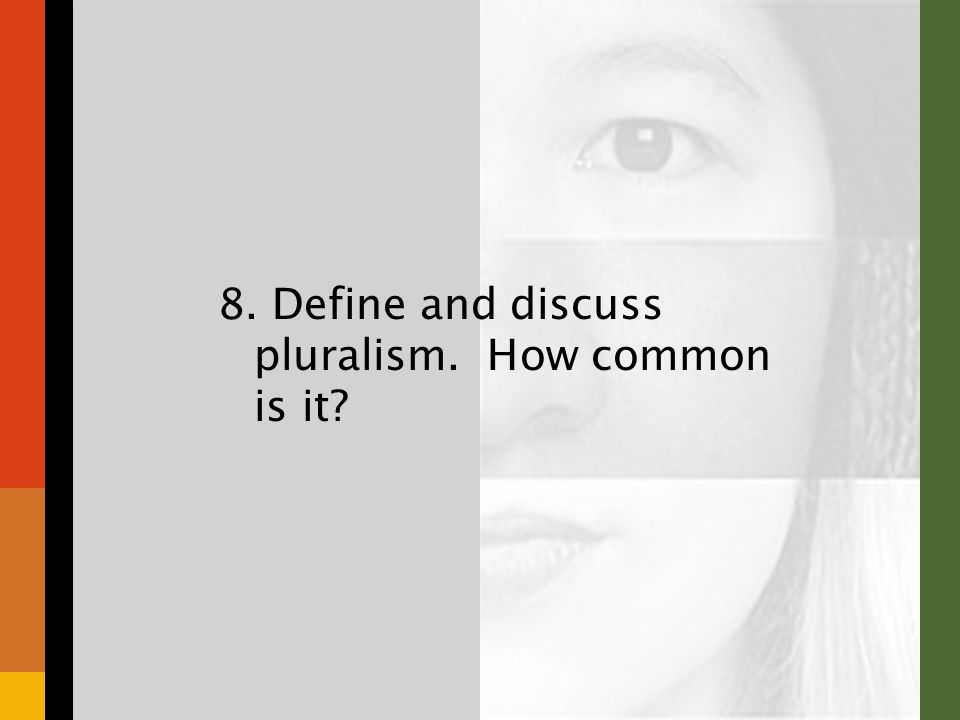 8. Define and discuss pluralism. How common is it