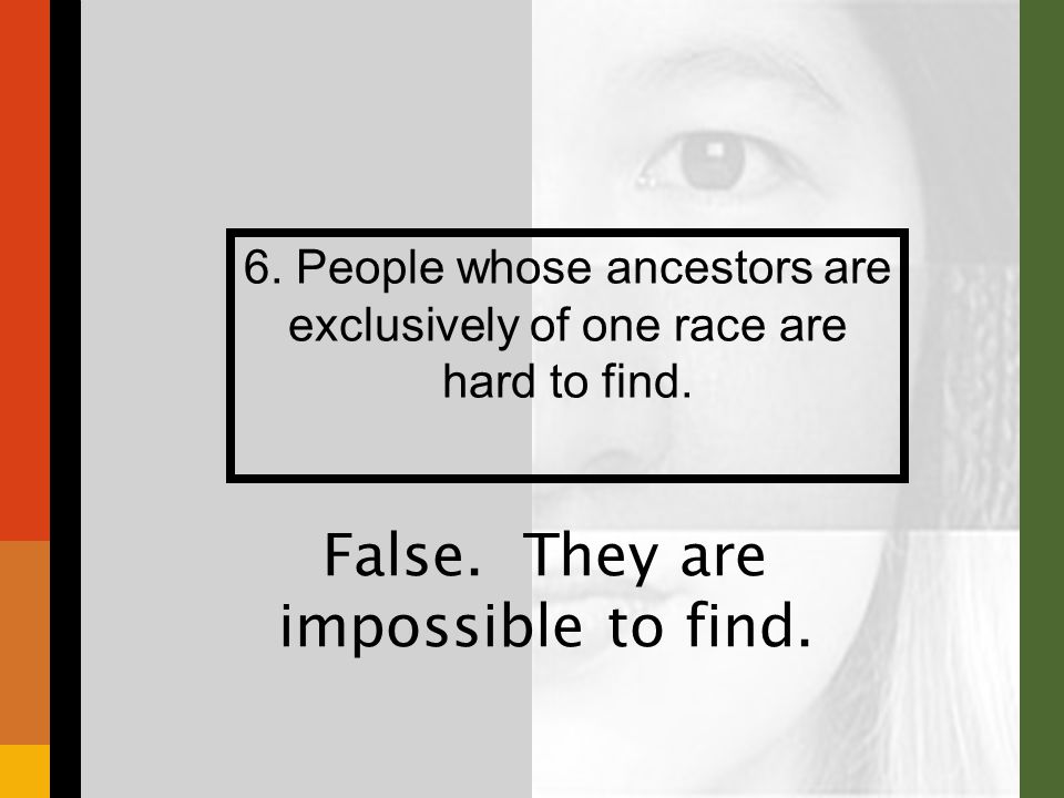 6. People whose ancestors are exclusively of one race are hard to find.