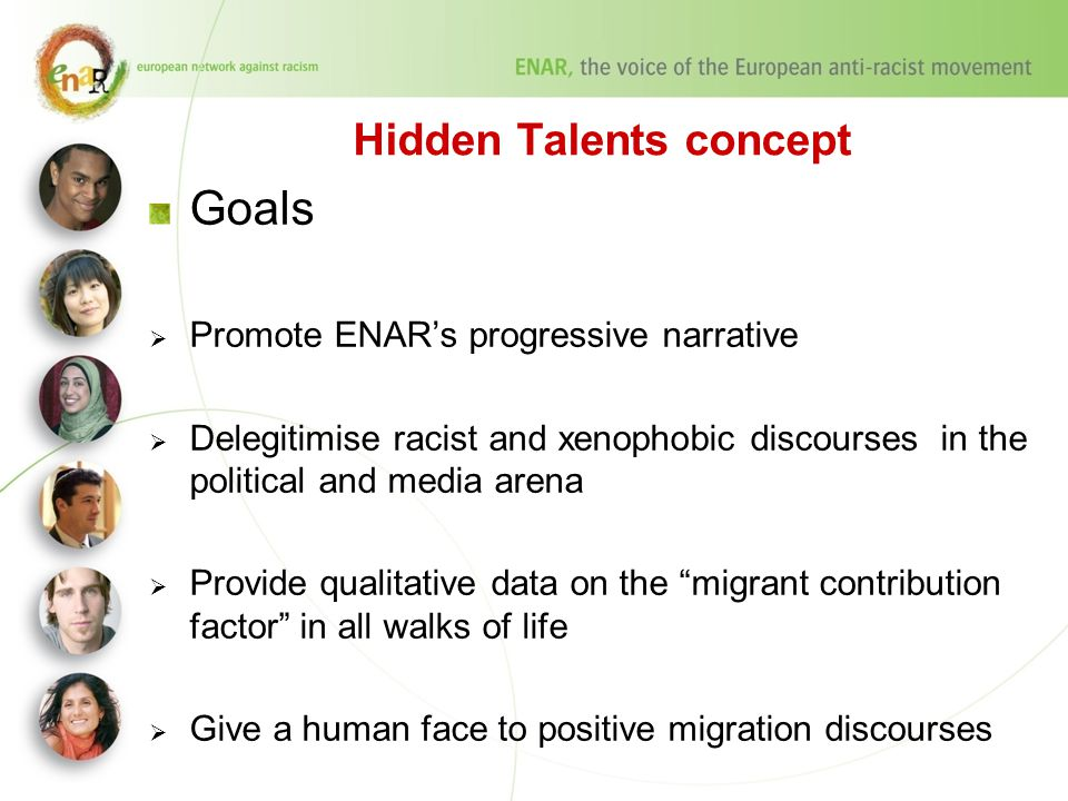 Hidden Talents concept Goals  Promote ENAR's progressive narrative  Delegitimise racist and xenophobic discourses in the political and media arena  Provide qualitative data on the migrant contribution factor in all walks of life  Give a human face to positive migration discourses