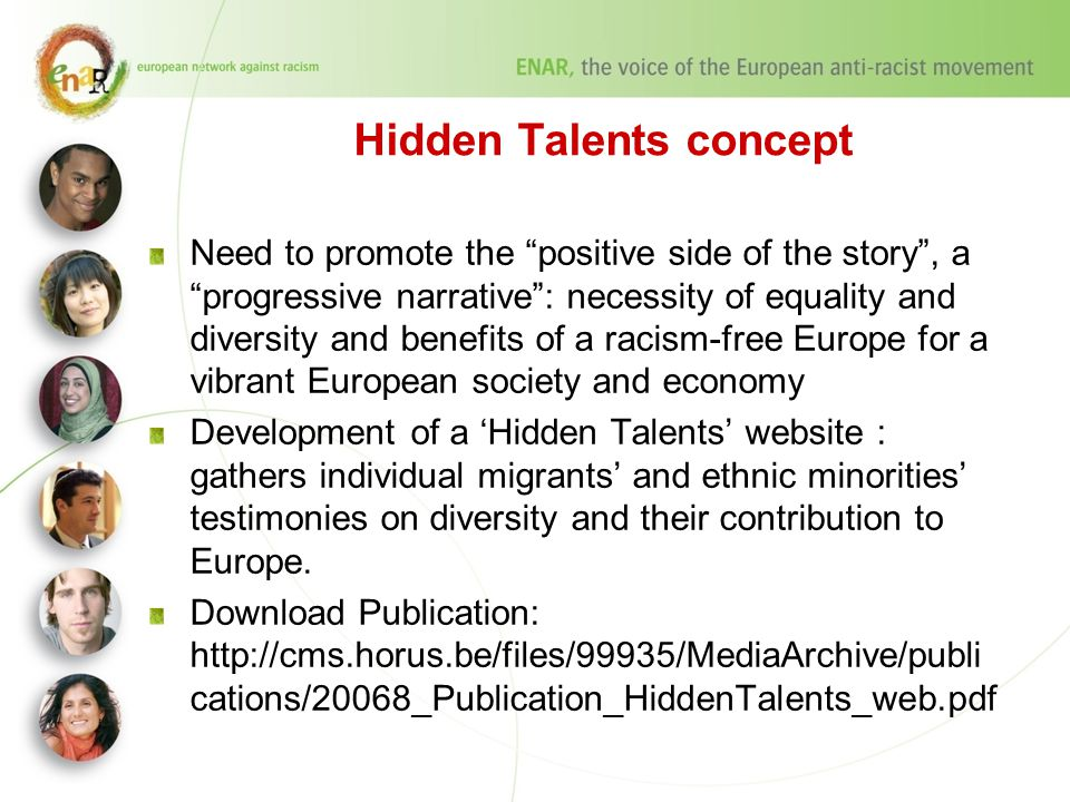 Hidden Talents concept Need to promote the positive side of the story , a progressive narrative : necessity of equality and diversity and benefits of a racism-free Europe for a vibrant European society and economy Development of a 'Hidden Talents' website : gathers individual migrants' and ethnic minorities' testimonies on diversity and their contribution to Europe.