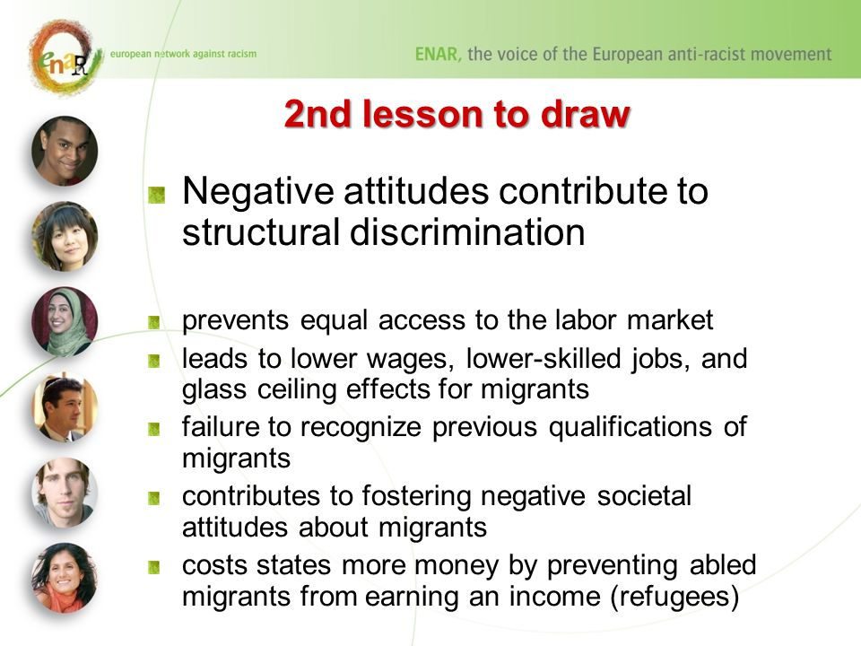 2nd lesson to draw Negative attitudes contribute to structural discrimination prevents equal access to the labor market leads to lower wages, lower-skilled jobs, and glass ceiling effects for migrants failure to recognize previous qualifications of migrants contributes to fostering negative societal attitudes about migrants costs states more money by preventing abled migrants from earning an income (refugees)