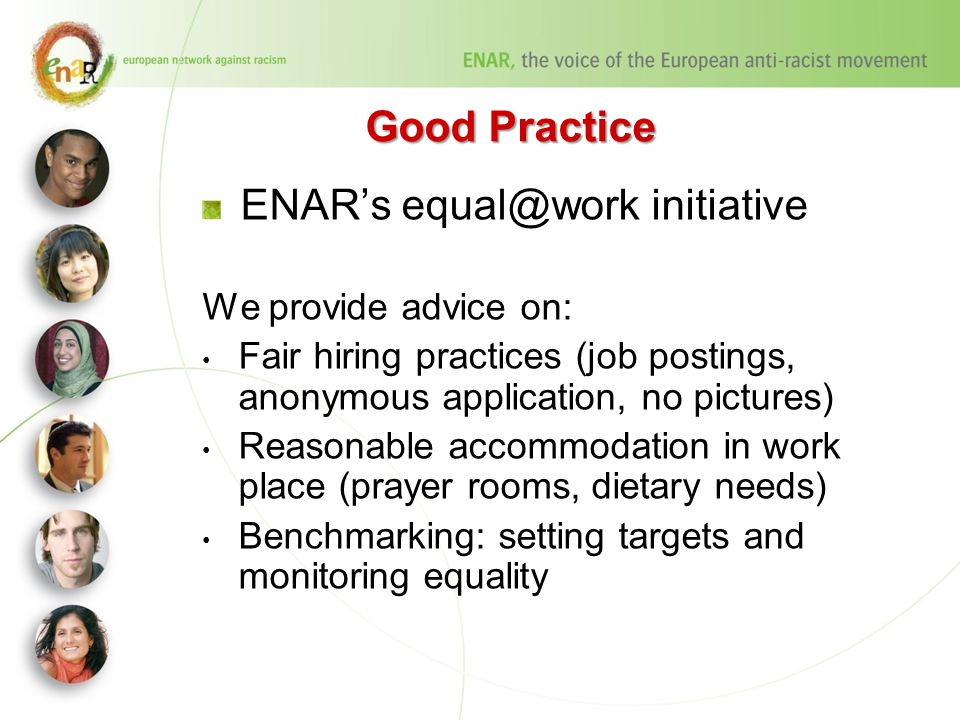 Good Practice ENAR's equal@work initiative We provide advice on: Fair hiring practices (job postings, anonymous application, no pictures) Reasonable accommodation in work place (prayer rooms, dietary needs) Benchmarking: setting targets and monitoring equality