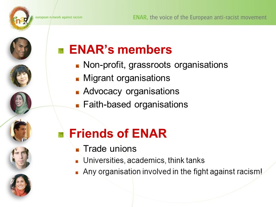 ENAR's members Non-profit, grassroots organisations Migrant organisations Advocacy organisations Faith-based organisations Friends of ENAR Trade unions Universities, academics, think tanks Any organisation involved in the fight against racism!