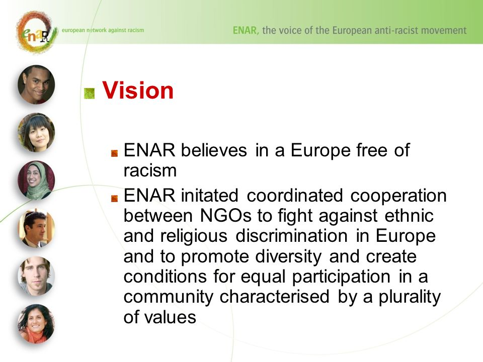 Vision ENAR believes in a Europe free of racism ENAR initated coordinated cooperation between NGOs to fight against ethnic and religious discrimination in Europe and to promote diversity and create conditions for equal participation in a community characterised by a plurality of values