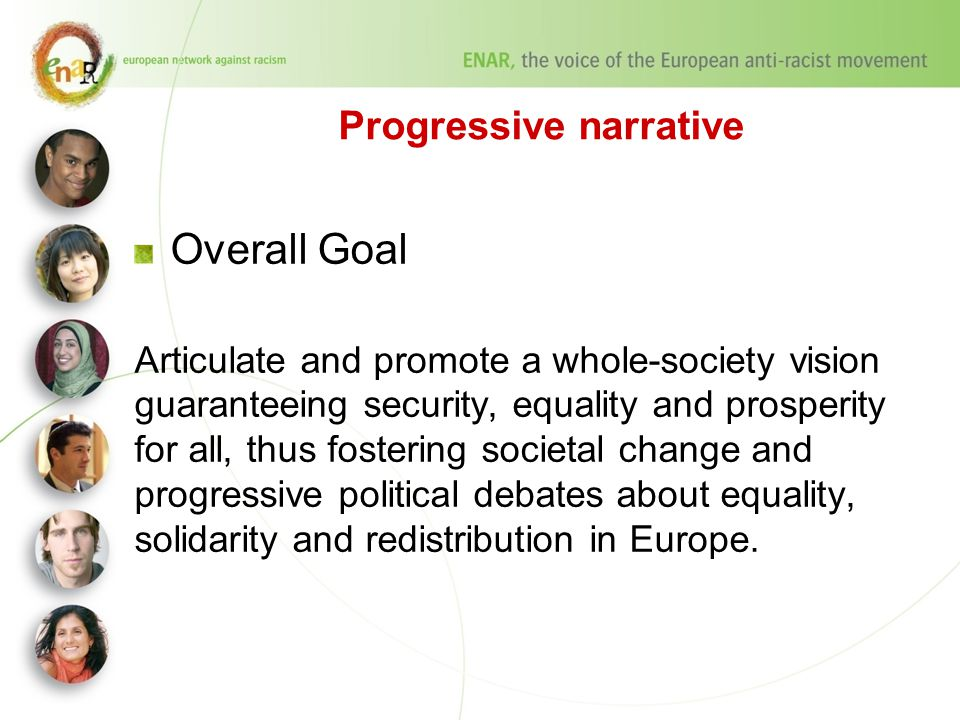 Progressive narrative Overall Goal Articulate and promote a whole-society vision guaranteeing security, equality and prosperity for all, thus fostering societal change and progressive political debates about equality, solidarity and redistribution in Europe.