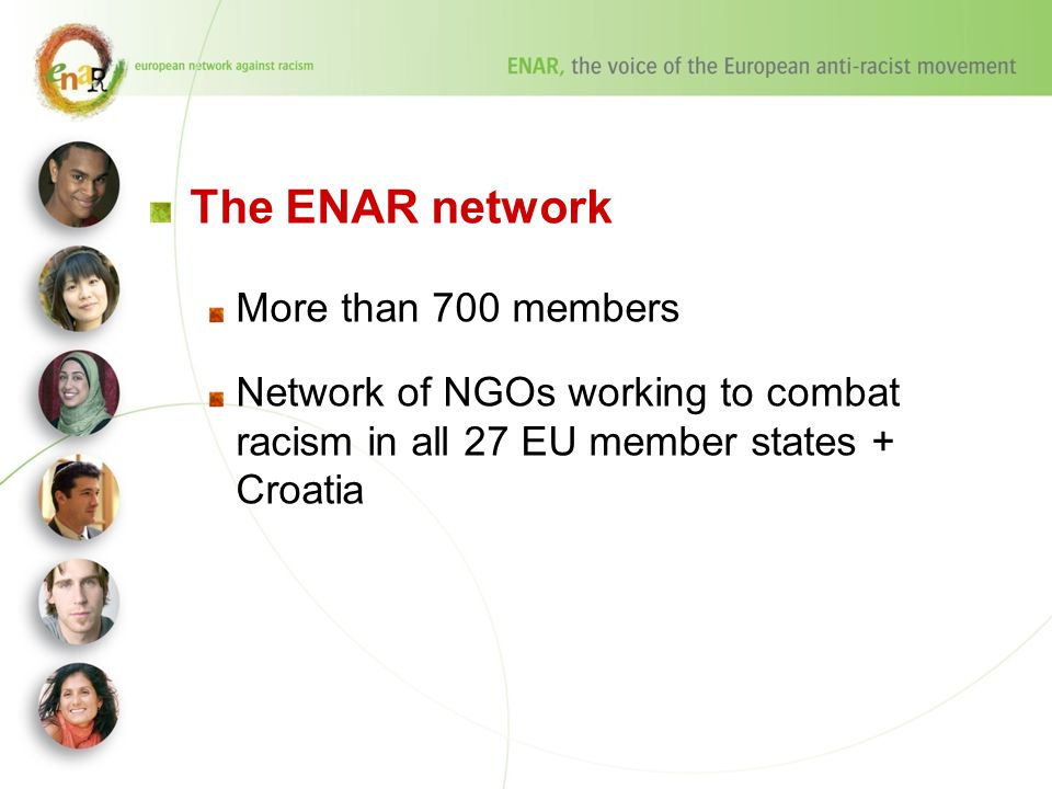 The ENAR network More than 700 members Network of NGOs working to combat racism in all 27 EU member states + Croatia
