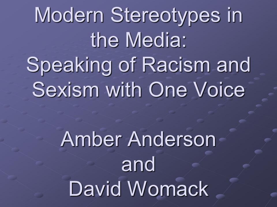 Modern Stereotypes in the Media: Speaking of Racism and Sexism with One Voice Amber Anderson and David Womack