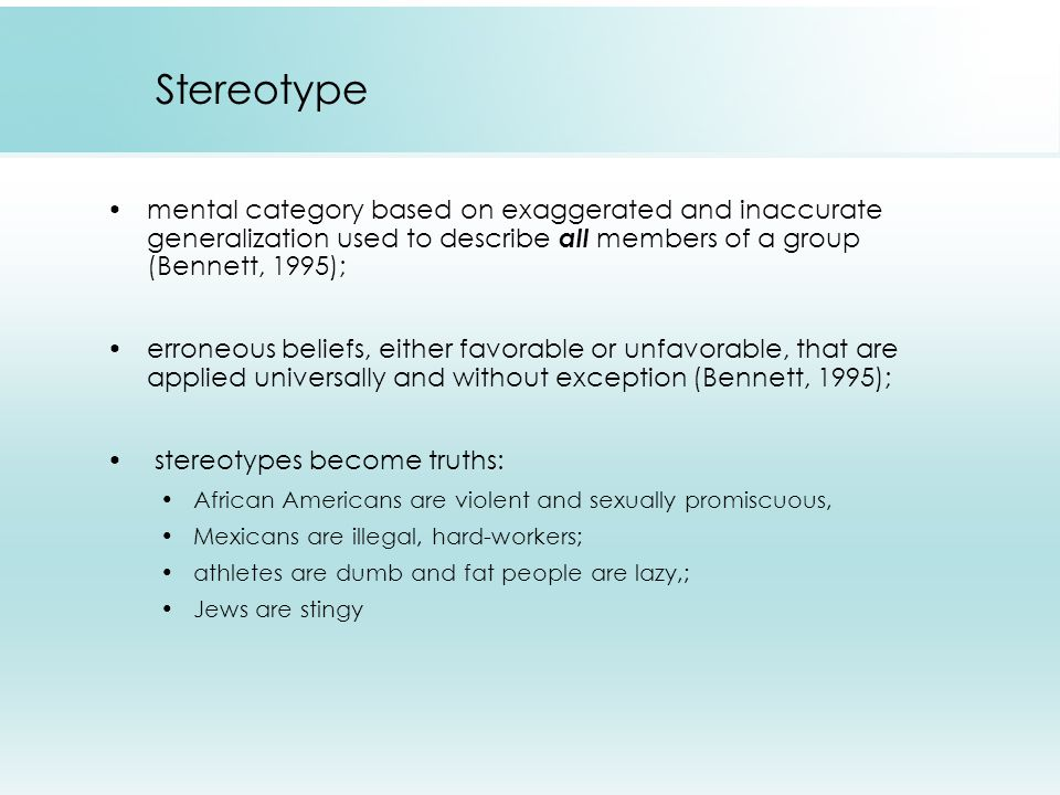 Stereotype mental category based on exaggerated and inaccurate generalization used to describe all members of a group (Bennett, 1995); erroneous belie