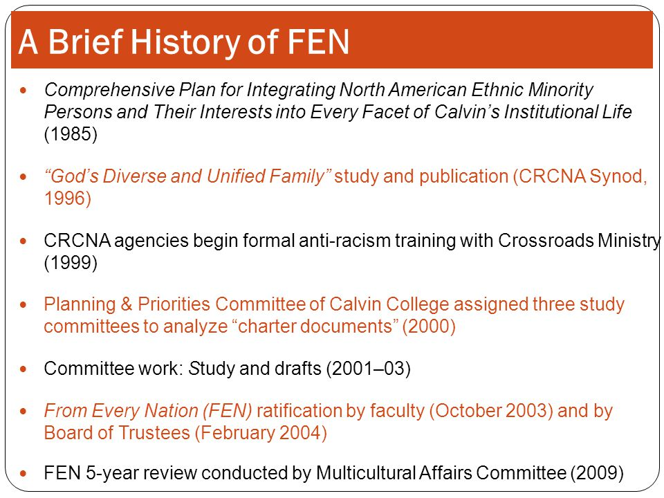A Brief History of FEN Comprehensive Plan for Integrating North American Ethnic Minority Persons and Their Interests into Every Facet of Calvin's Institutional Life (1985) God's Diverse and Unified Family study and publication (CRCNA Synod, 1996) CRCNA agencies begin formal anti-racism training with Crossroads Ministry (1999) Planning & Priorities Committee of Calvin College assigned three study committees to analyze charter documents (2000) Committee work: Study and drafts (2001–03) From Every Nation (FEN) ratification by faculty (October 2003) and by Board of Trustees (February 2004) FEN 5-year review conducted by Multicultural Affairs Committee (2009)