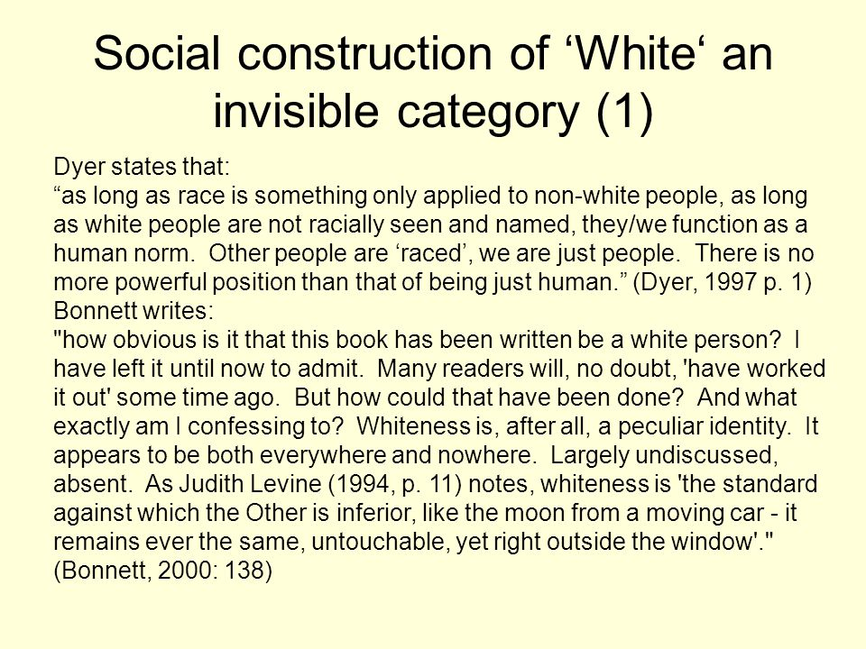 "Social construction of 'White' an invisible category (1) Dyer states that: ""as long as race is something only applied to non-white people, as long as"