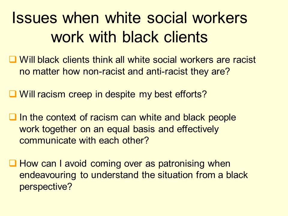 Issues when white social workers work with black clients  Will black clients think all white social workers are racist no matter how non-racist and a