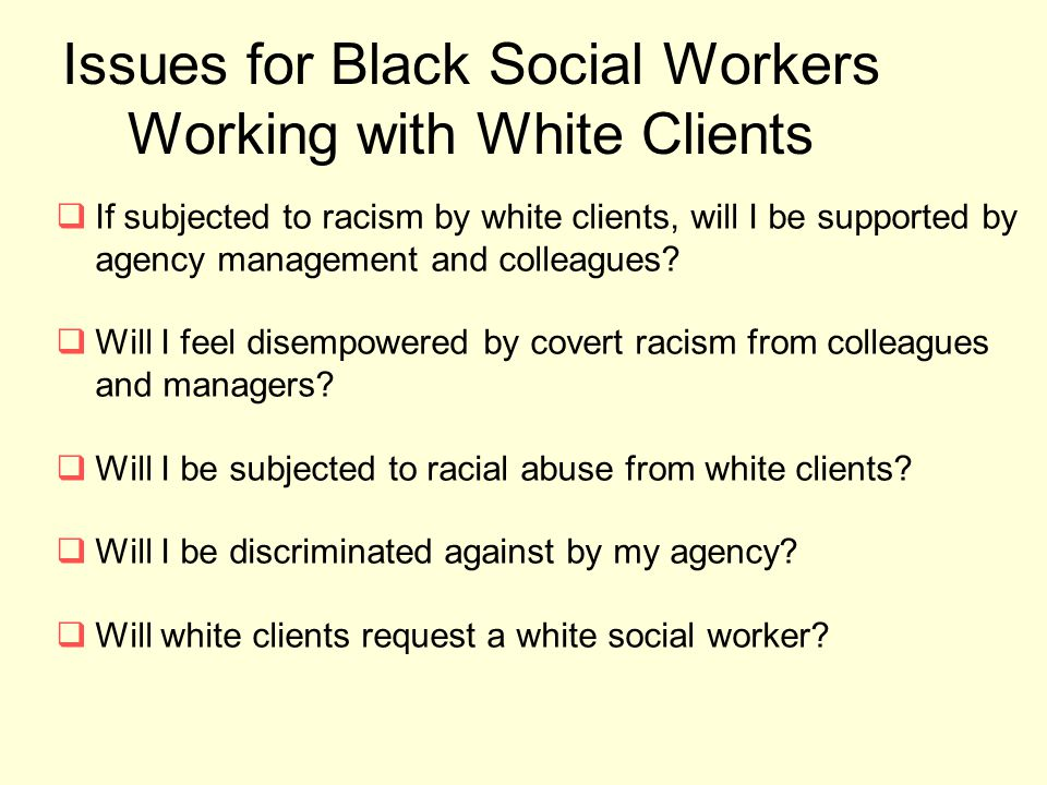 Issues for Black Social Workers Working with White Clients  If subjected to racism by white clients, will I be supported by agency management and col