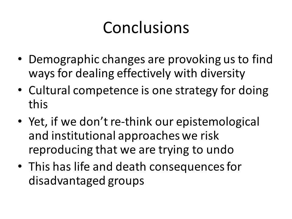 Conclusions Demographic changes are provoking us to find ways for dealing effectively with diversity Cultural competence is one strategy for doing this Yet, if we don't re-think our epistemological and institutional approaches we risk reproducing that we are trying to undo This has life and death consequences for disadvantaged groups