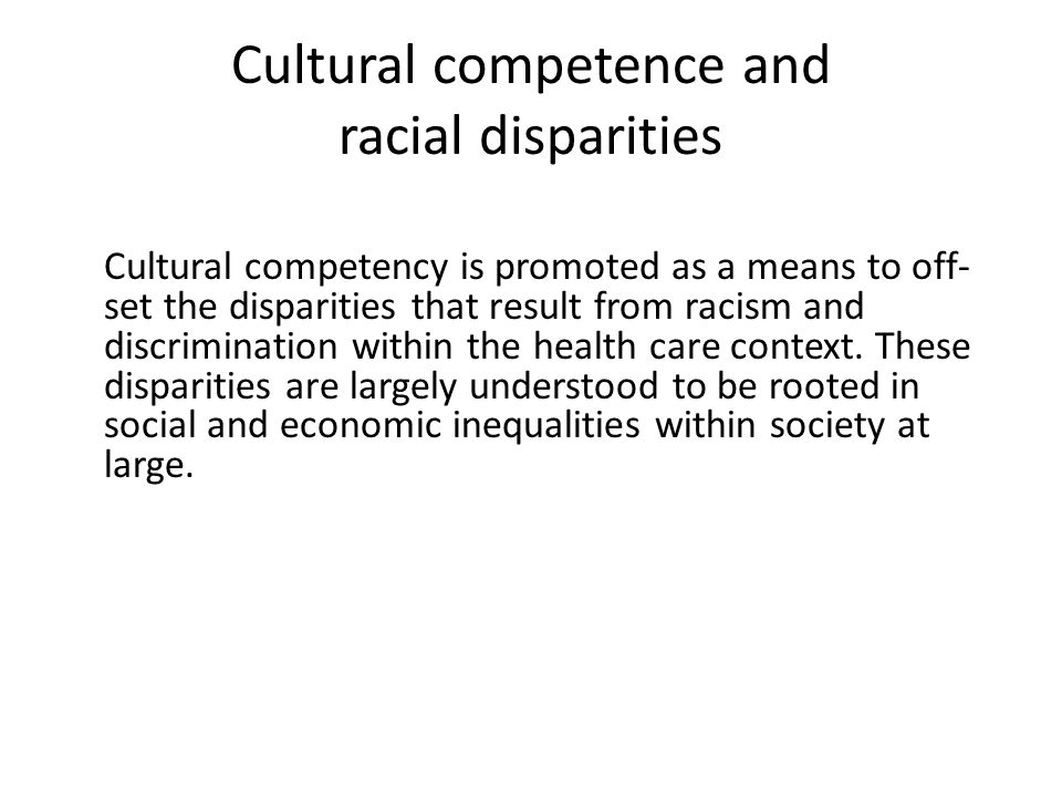 Cultural competence and racial disparities Cultural competency is promoted as a means to off- set the disparities that result from racism and discrimination within the health care context.