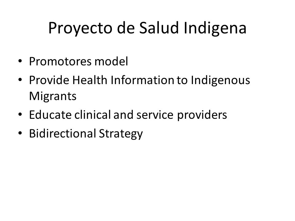 Proyecto de Salud Indigena Promotores model Provide Health Information to Indigenous Migrants Educate clinical and service providers Bidirectional Strategy