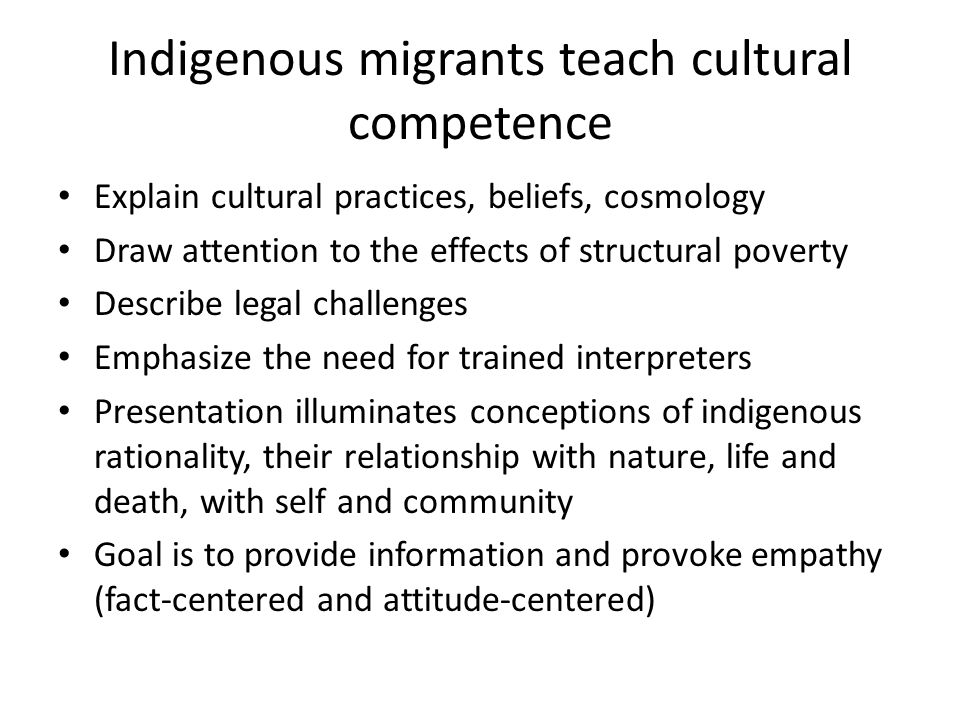 Indigenous migrants teach cultural competence Explain cultural practices, beliefs, cosmology Draw attention to the effects of structural poverty Describe legal challenges Emphasize the need for trained interpreters Presentation illuminates conceptions of indigenous rationality, their relationship with nature, life and death, with self and community Goal is to provide information and provoke empathy (fact-centered and attitude-centered)