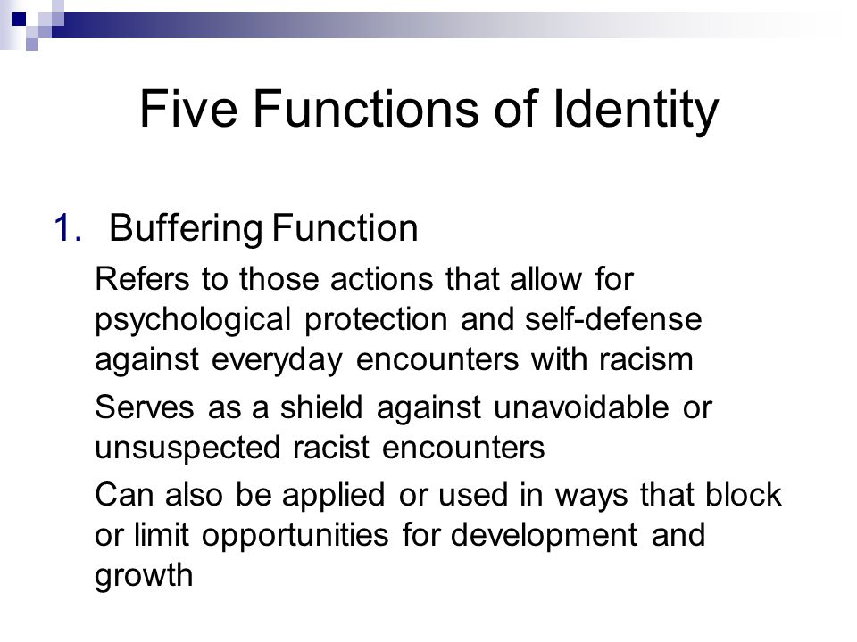 Five Functions of Identity 1.Buffering Function Refers to those actions that allow for psychological protection and self-defense against everyday encounters with racism Serves as a shield against unavoidable or unsuspected racist encounters Can also be applied or used in ways that block or limit opportunities for development and growth