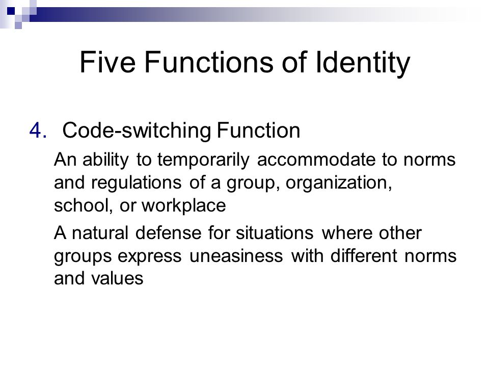 Five Functions of Identity 4.Code-switching Function An ability to temporarily accommodate to norms and regulations of a group, organization, school, or workplace A natural defense for situations where other groups express uneasiness with different norms and values