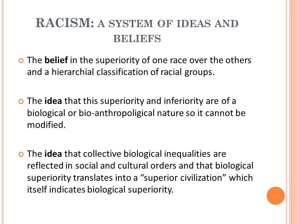 RACISM: A SYSTEM OF IDEAS AND BELIEFS The belief in the superiority of one race over the others and a hierarchial classification of racial groups. The
