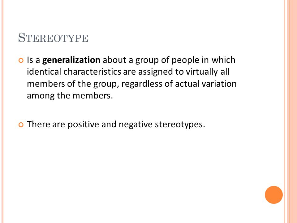S TEREOTYPE Is a generalization about a group of people in which identical characteristics are assigned to virtually all members of the group, regardl