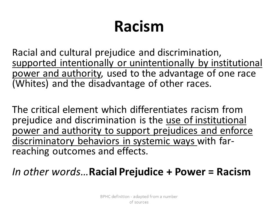 Racism Racial and cultural prejudice and discrimination, supported intentionally or unintentionally by institutional power and authority, used to the advantage of one race (Whites) and the disadvantage of other races.