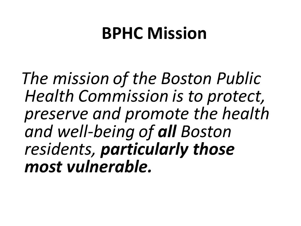 BPHC Mission The mission of the Boston Public Health Commission is to protect, preserve and promote the health and well-being of all Boston residents, particularly those most vulnerable.