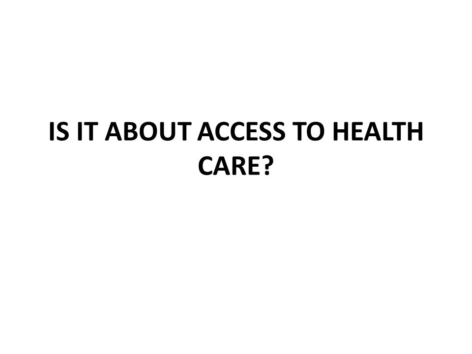 IS IT ABOUT ACCESS TO HEALTH CARE