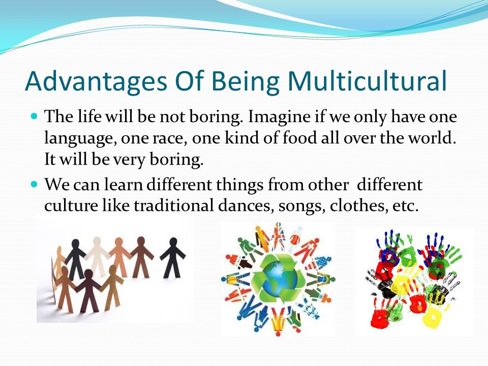 Advantages Of Being Multicultural The life will be not boring.