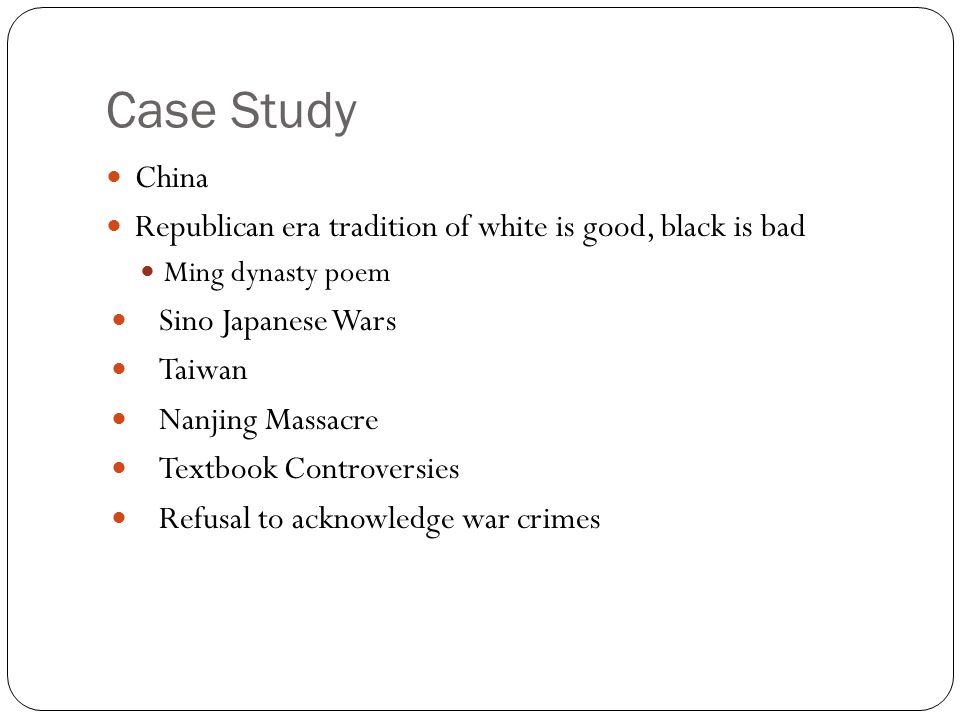 Case Study China Republican era tradition of white is good, black is bad Ming dynasty poem Sino Japanese Wars Taiwan Nanjing Massacre Textbook Controversies Refusal to acknowledge war crimes