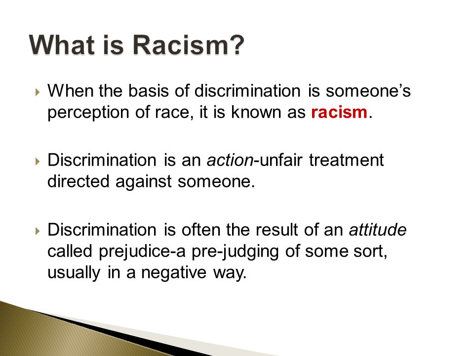  When the basis of discrimination is someone's perception of race, it is known as racism.