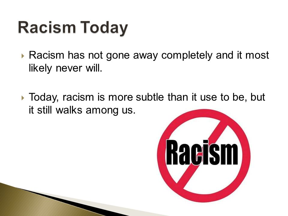  Racism has not gone away completely and it most likely never will.