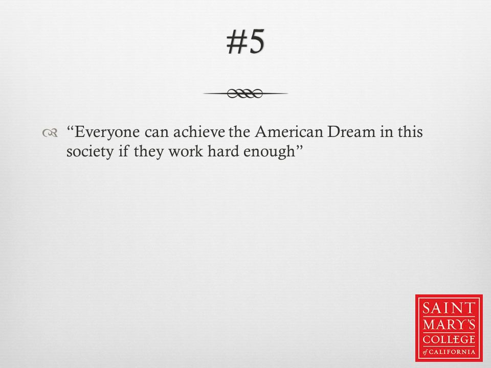 #5  Everyone can achieve the American Dream in this society if they work hard enough