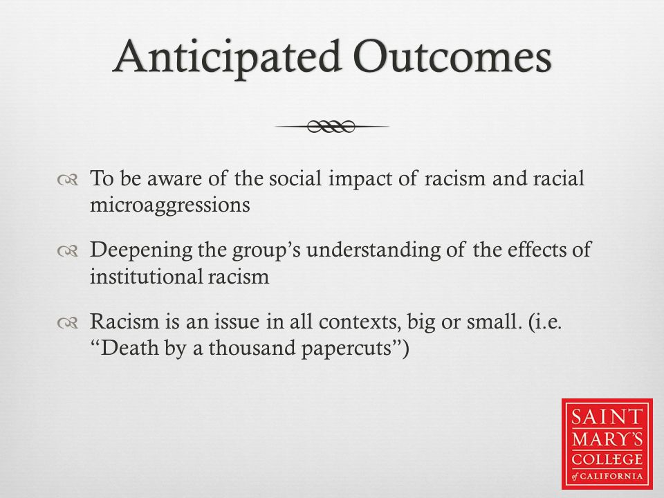 Anticipated OutcomesAnticipated Outcomes  To be aware of the social impact of racism and racial microaggressions  Deepening the group's understandin
