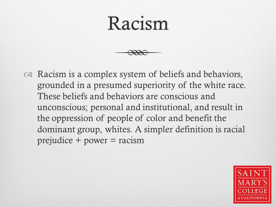 Racism  Racism is a complex system of beliefs and behaviors, grounded in a presumed superiority of the white race.