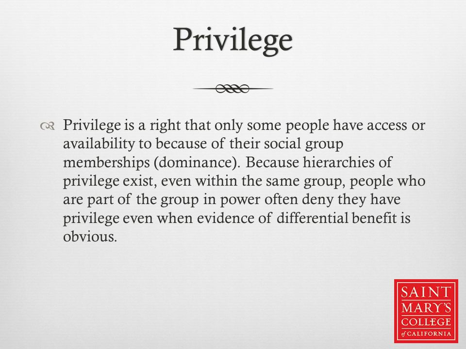 Privilege  Privilege is a right that only some people have access or availability to because of their social group memberships (dominance). Because h
