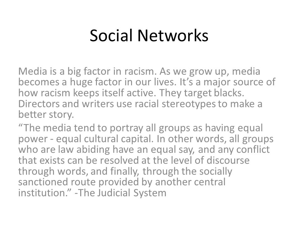 Social Networks Media is a big factor in racism. As we grow up, media becomes a huge factor in our lives. It's a major source of how racism keeps itse